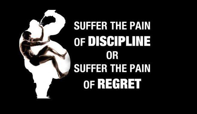 Suffer the pain of discipline or the pain of regret.