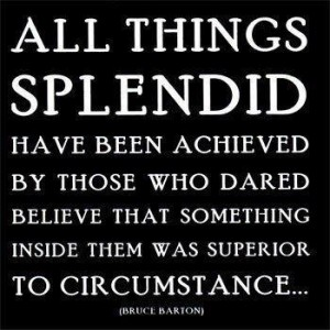 All things splendid have been achieved by those who dared...